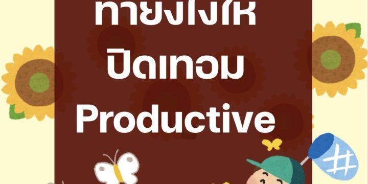 ทำยังไงให้ปิดเทอม Productive